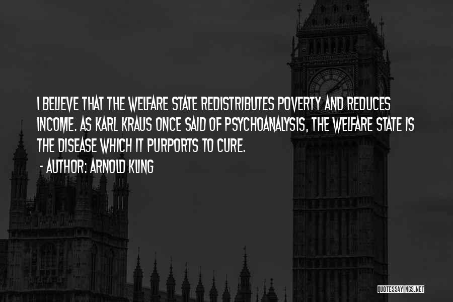 Arnold Kling Quotes: I Believe That The Welfare State Redistributes Poverty And Reduces Income. As Karl Kraus Once Said Of Psychoanalysis, The Welfare