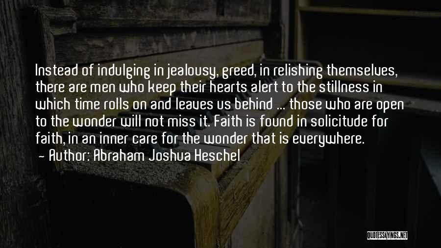 Abraham Joshua Heschel Quotes: Instead Of Indulging In Jealousy, Greed, In Relishing Themselves, There Are Men Who Keep Their Hearts Alert To The Stillness