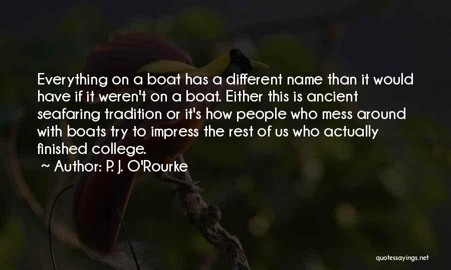 P. J. O'Rourke Quotes: Everything On A Boat Has A Different Name Than It Would Have If It Weren't On A Boat. Either This