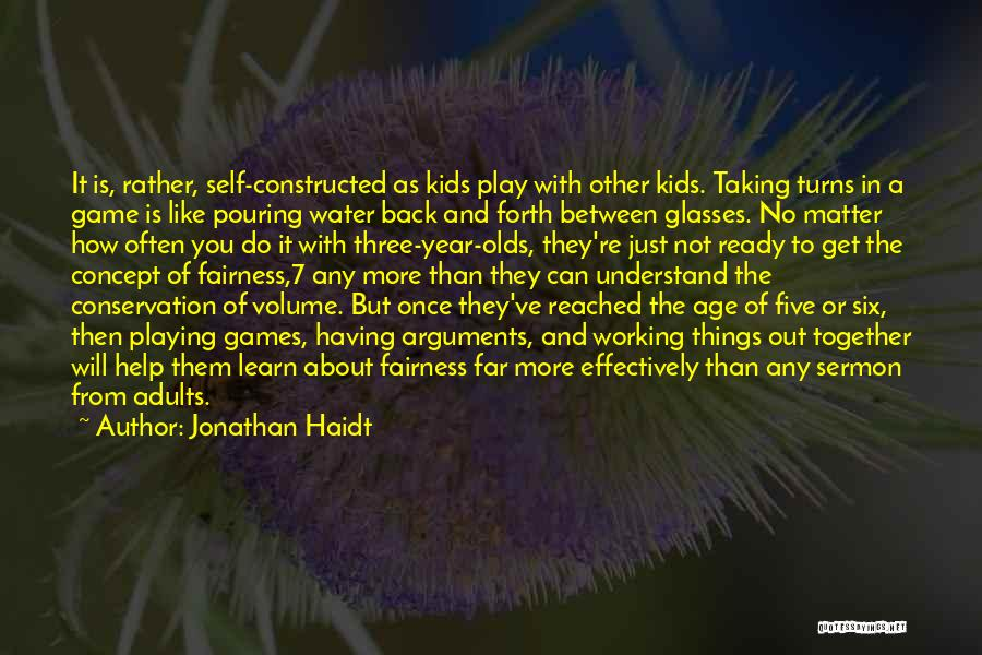 Jonathan Haidt Quotes: It Is, Rather, Self-constructed As Kids Play With Other Kids. Taking Turns In A Game Is Like Pouring Water Back