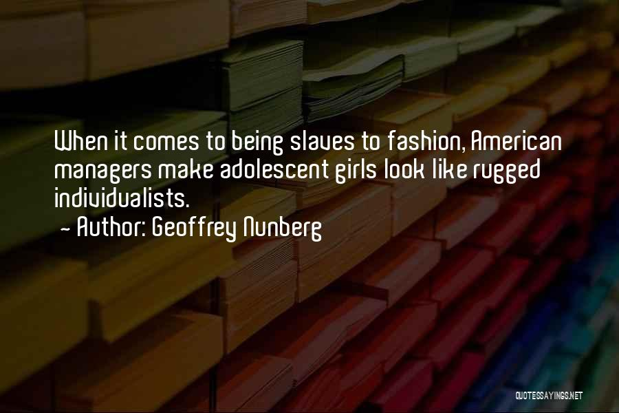 Geoffrey Nunberg Quotes: When It Comes To Being Slaves To Fashion, American Managers Make Adolescent Girls Look Like Rugged Individualists.