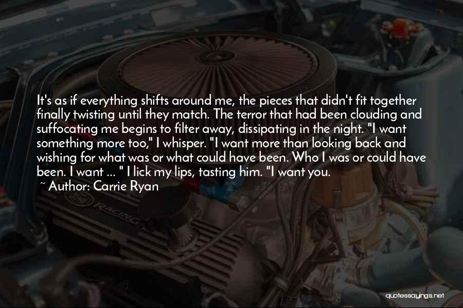 Carrie Ryan Quotes: It's As If Everything Shifts Around Me, The Pieces That Didn't Fit Together Finally Twisting Until They Match. The Terror