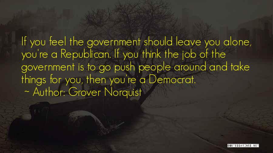 Grover Norquist Quotes: If You Feel The Government Should Leave You Alone, You're A Republican. If You Think The Job Of The Government