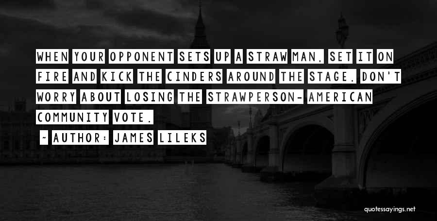 James Lileks Quotes: When Your Opponent Sets Up A Straw Man, Set It On Fire And Kick The Cinders Around The Stage. Don't
