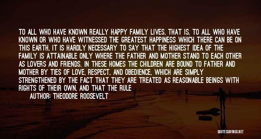 Theodore Roosevelt Quotes: To All Who Have Known Really Happy Family Lives, That Is, To All Who Have Known Or Who Have Witnessed