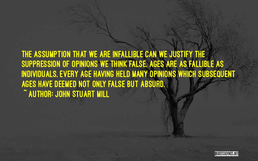 John Stuart Mill Quotes: The Assumption That We Are Infallible Can We Justify The Suppression Of Opinions We Think False. Ages Are As Fallible