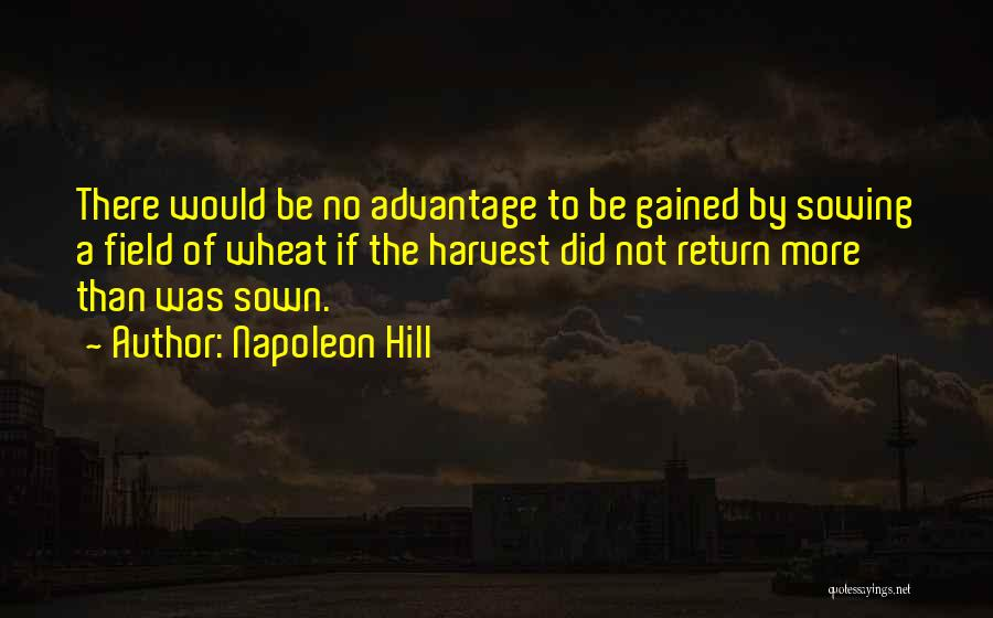 Napoleon Hill Quotes: There Would Be No Advantage To Be Gained By Sowing A Field Of Wheat If The Harvest Did Not Return