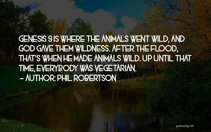 Phil Robertson Quotes: Genesis 9 Is Where The Animals Went Wild, And God Gave Them Wildness. After The Flood, That's When He Made