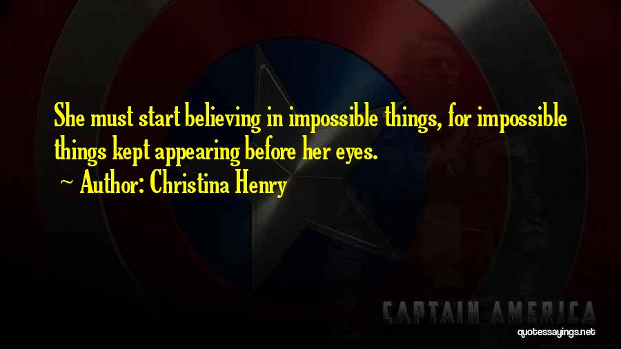 Christina Henry Quotes: She Must Start Believing In Impossible Things, For Impossible Things Kept Appearing Before Her Eyes.