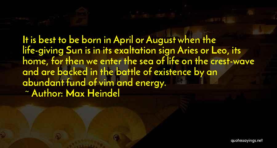 Max Heindel Quotes: It Is Best To Be Born In April Or August When The Life-giving Sun Is In Its Exaltation Sign Aries