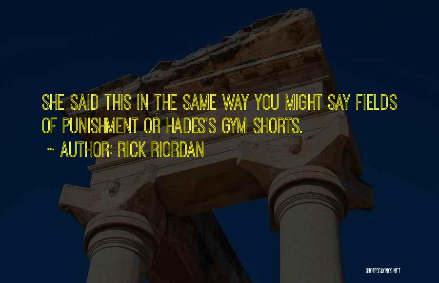 Rick Riordan Quotes: She Said This In The Same Way You Might Say Fields Of Punishment Or Hades's Gym Shorts.