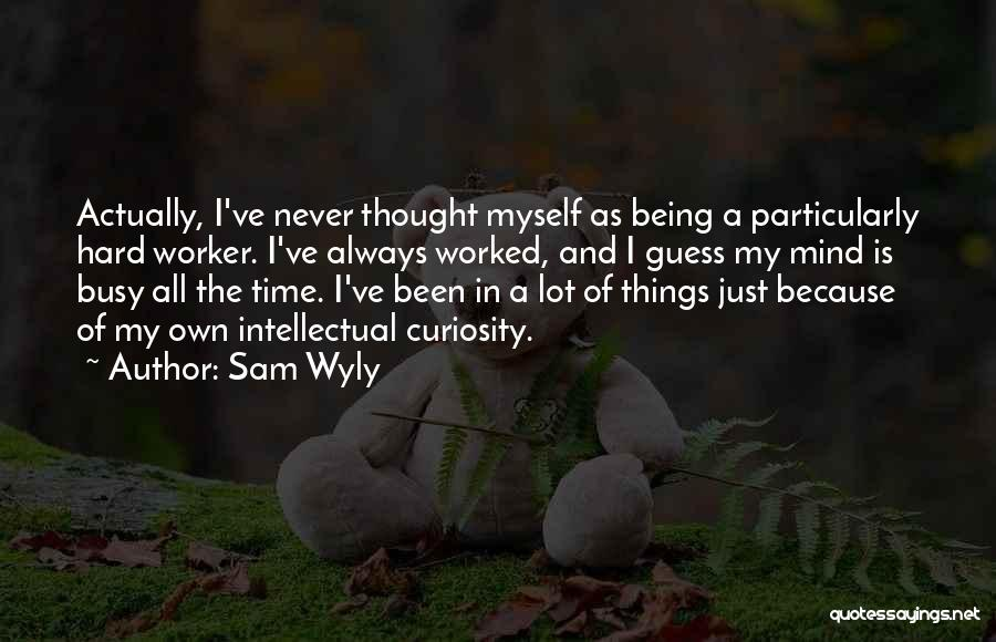 Sam Wyly Quotes: Actually, I've Never Thought Myself As Being A Particularly Hard Worker. I've Always Worked, And I Guess My Mind Is
