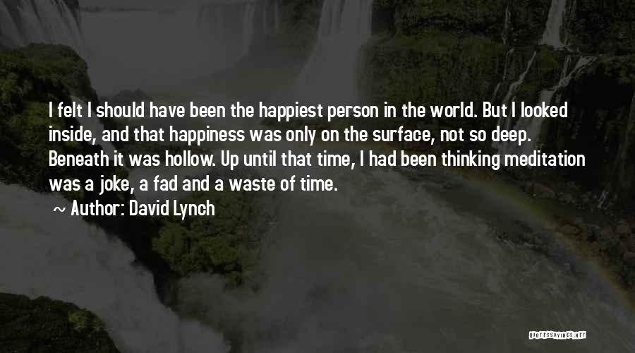 David Lynch Quotes: I Felt I Should Have Been The Happiest Person In The World. But I Looked Inside, And That Happiness Was
