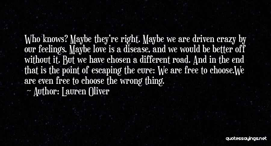 Lauren Oliver Quotes: Who Knows? Maybe They're Right. Maybe We Are Driven Crazy By Our Feelings. Maybe Love Is A Disease, And We