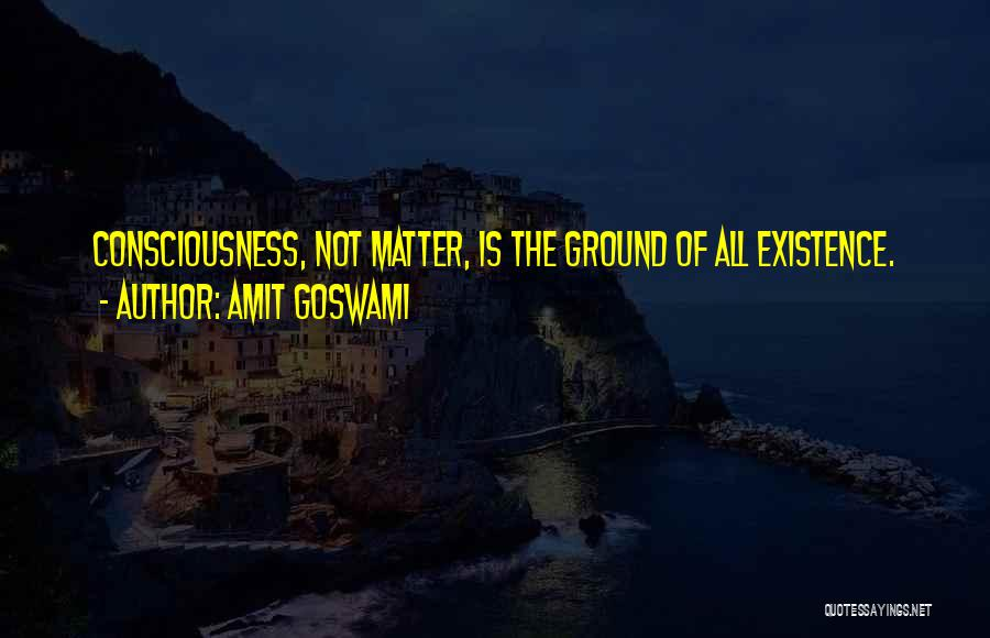 Amit Goswami Quotes: Consciousness, Not Matter, Is The Ground Of All Existence.