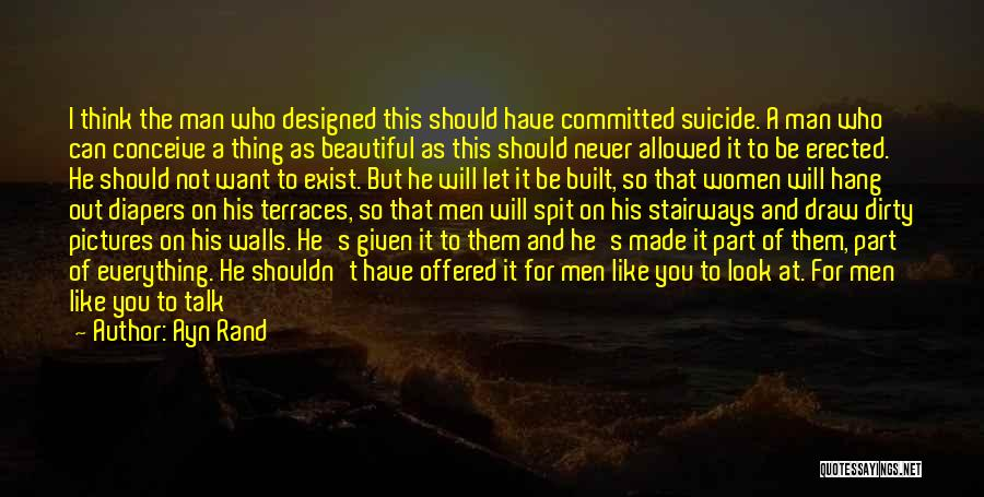 Ayn Rand Quotes: I Think The Man Who Designed This Should Have Committed Suicide. A Man Who Can Conceive A Thing As Beautiful