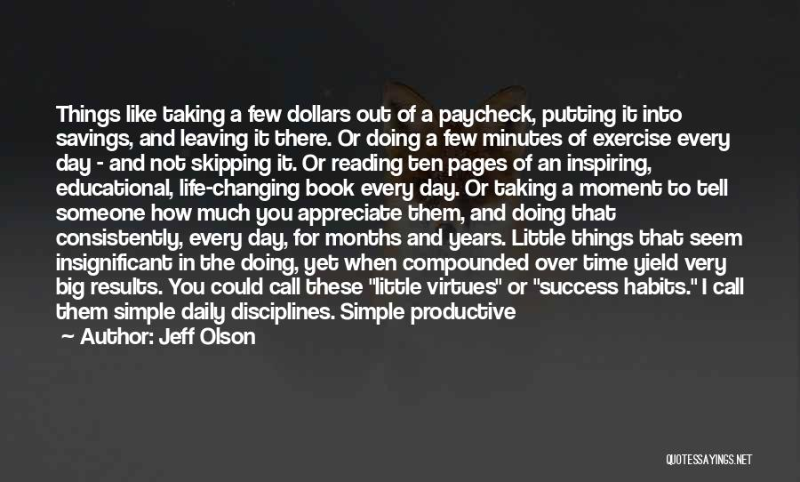 Jeff Olson Quotes: Things Like Taking A Few Dollars Out Of A Paycheck, Putting It Into Savings, And Leaving It There. Or Doing