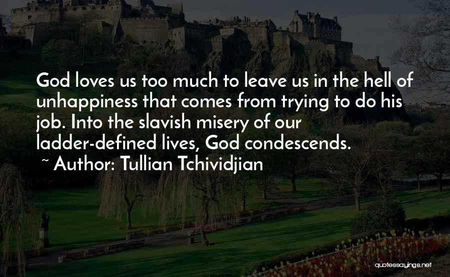 Tullian Tchividjian Quotes: God Loves Us Too Much To Leave Us In The Hell Of Unhappiness That Comes From Trying To Do His