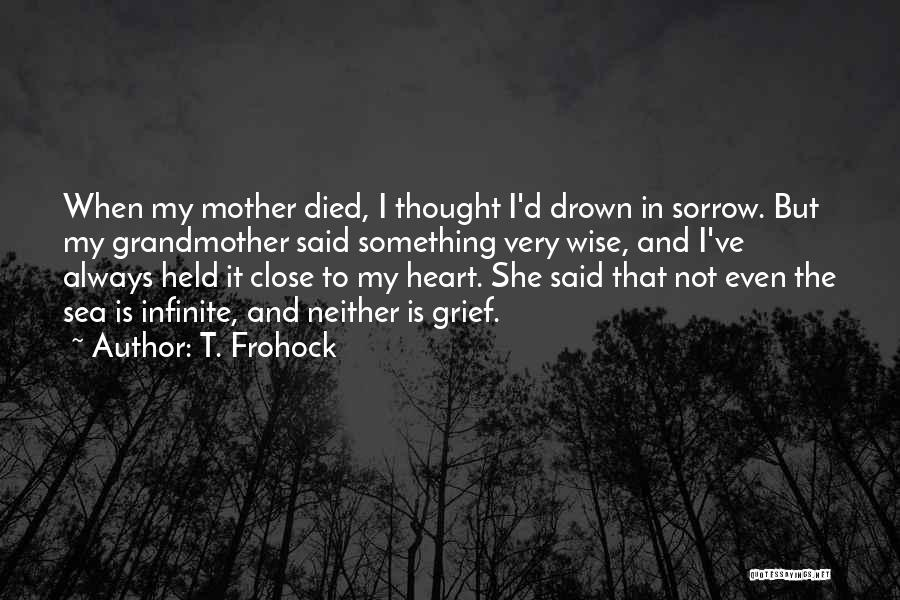 T. Frohock Quotes: When My Mother Died, I Thought I'd Drown In Sorrow. But My Grandmother Said Something Very Wise, And I've Always