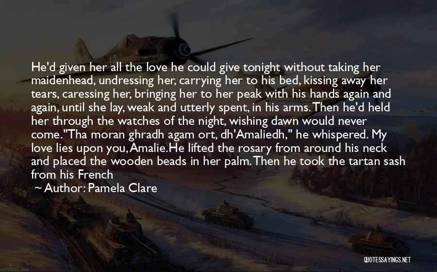 Pamela Clare Quotes: He'd Given Her All The Love He Could Give Tonight Without Taking Her Maidenhead, Undressing Her, Carrying Her To His