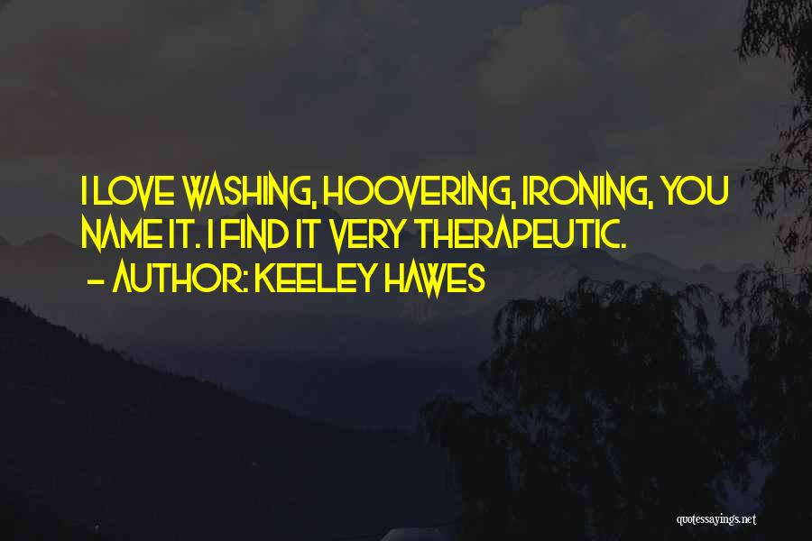 Keeley Hawes Quotes: I Love Washing, Hoovering, Ironing, You Name It. I Find It Very Therapeutic.