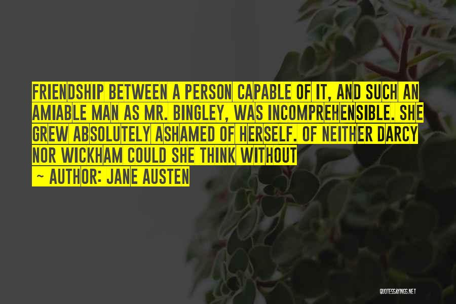 Jane Austen Quotes: Friendship Between A Person Capable Of It, And Such An Amiable Man As Mr. Bingley, Was Incomprehensible. She Grew Absolutely