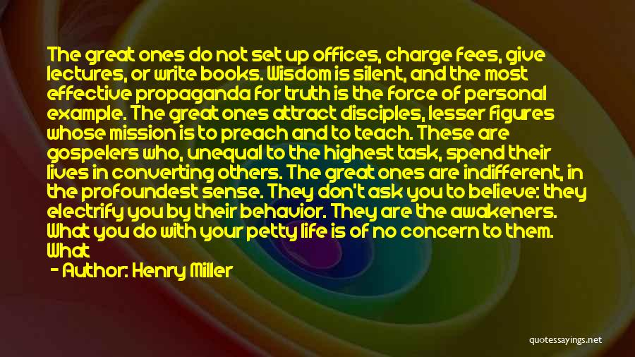 Henry Miller Quotes: The Great Ones Do Not Set Up Offices, Charge Fees, Give Lectures, Or Write Books. Wisdom Is Silent, And The