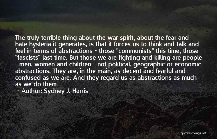 Sydney J. Harris Quotes: The Truly Terrible Thing About The War Spirit, About The Fear And Hate Hysteria It Generates, Is That It Forces