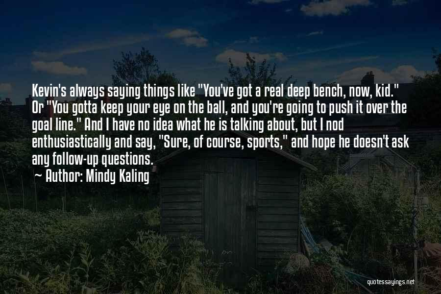 Mindy Kaling Quotes: Kevin's Always Saying Things Like You've Got A Real Deep Bench, Now, Kid. Or You Gotta Keep Your Eye On