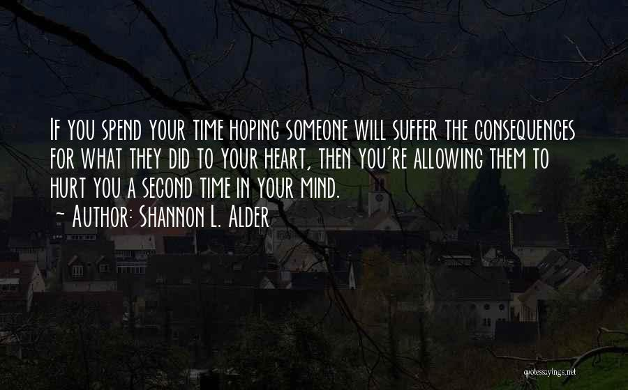 Shannon L. Alder Quotes: If You Spend Your Time Hoping Someone Will Suffer The Consequences For What They Did To Your Heart, Then You're