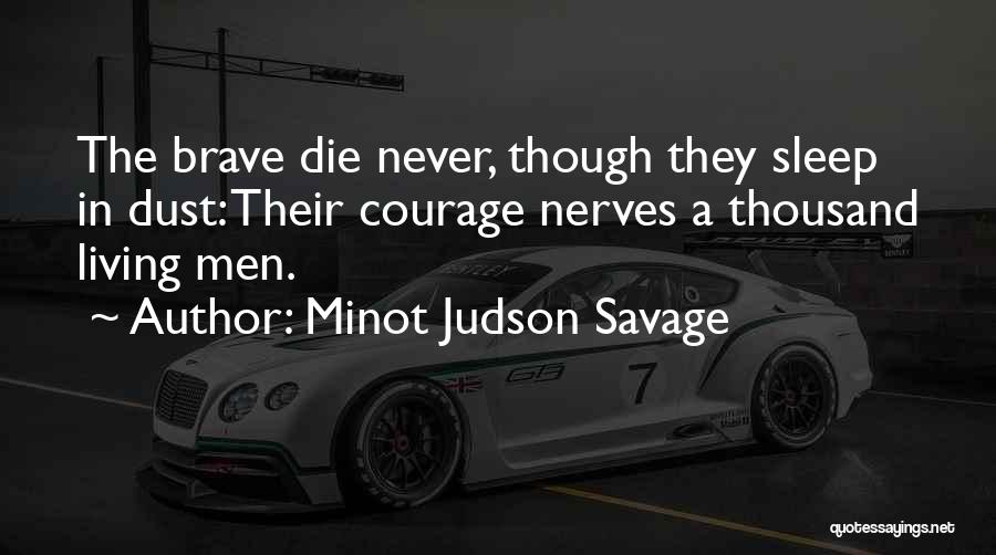 Minot Judson Savage Quotes: The Brave Die Never, Though They Sleep In Dust: Their Courage Nerves A Thousand Living Men.