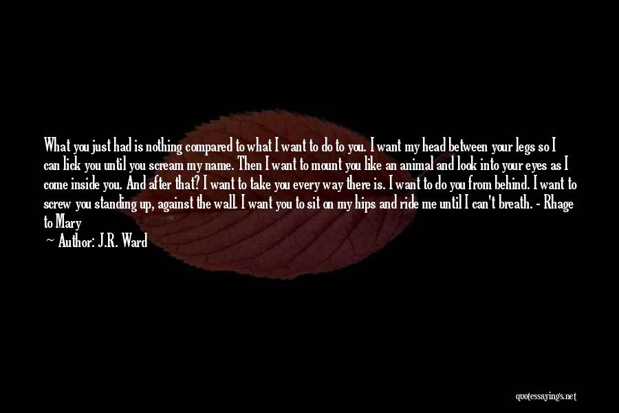 J.R. Ward Quotes: What You Just Had Is Nothing Compared To What I Want To Do To You. I Want My Head Between
