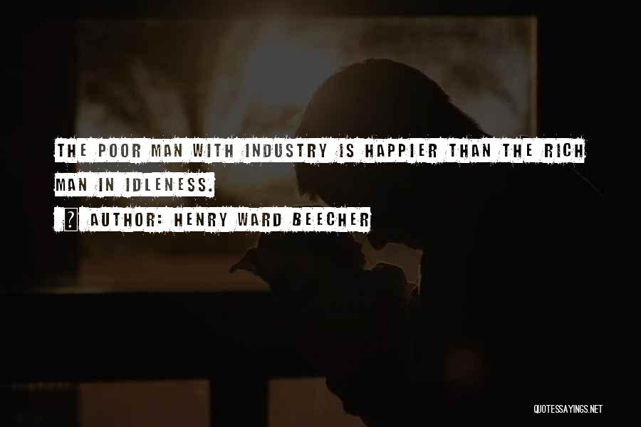 Henry Ward Beecher Quotes: The Poor Man With Industry Is Happier Than The Rich Man In Idleness.