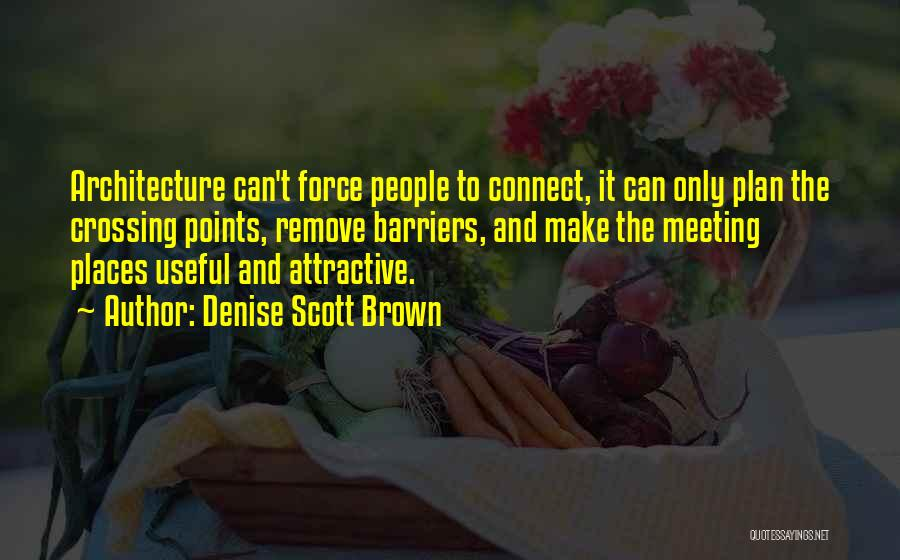 Denise Scott Brown Quotes: Architecture Can't Force People To Connect, It Can Only Plan The Crossing Points, Remove Barriers, And Make The Meeting Places
