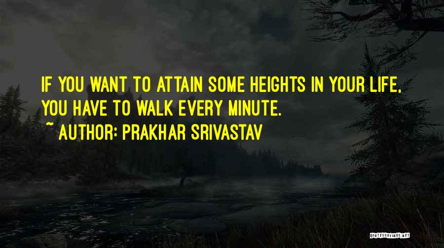 Prakhar Srivastav Quotes: If You Want To Attain Some Heights In Your Life, You Have To Walk Every Minute.