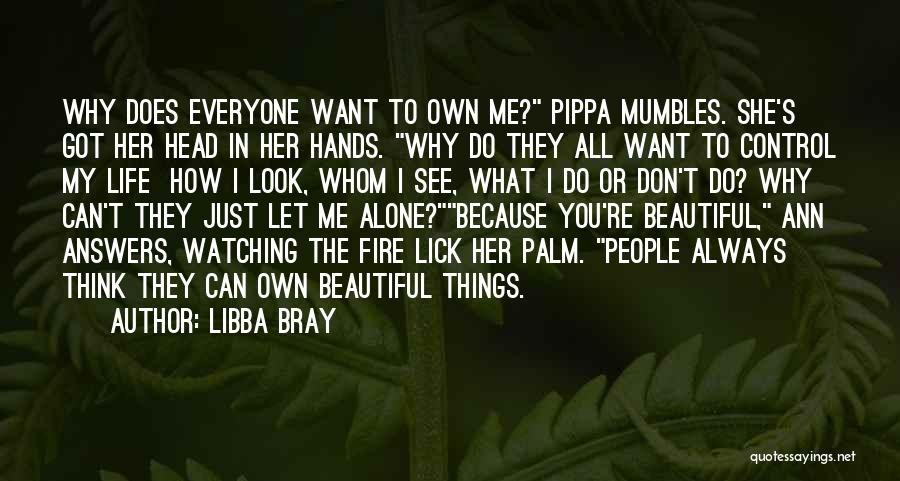 Libba Bray Quotes: Why Does Everyone Want To Own Me? Pippa Mumbles. She's Got Her Head In Her Hands. Why Do They All