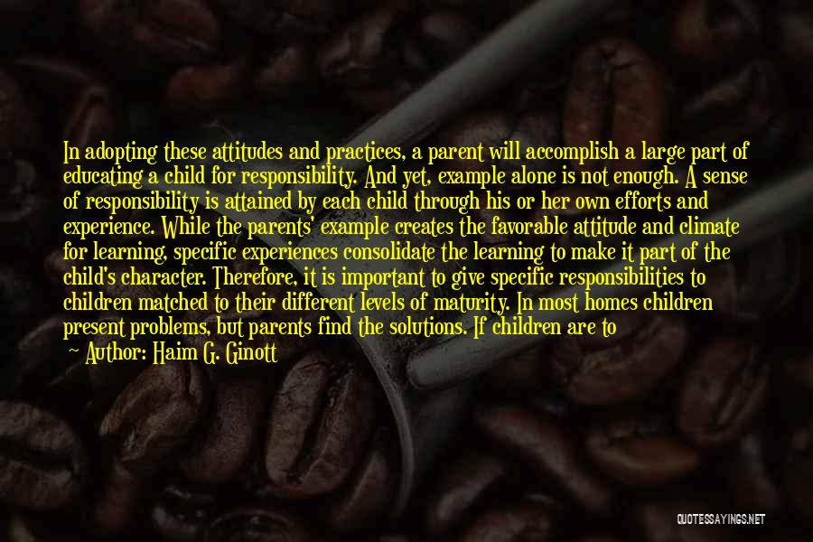 Haim G. Ginott Quotes: In Adopting These Attitudes And Practices, A Parent Will Accomplish A Large Part Of Educating A Child For Responsibility. And