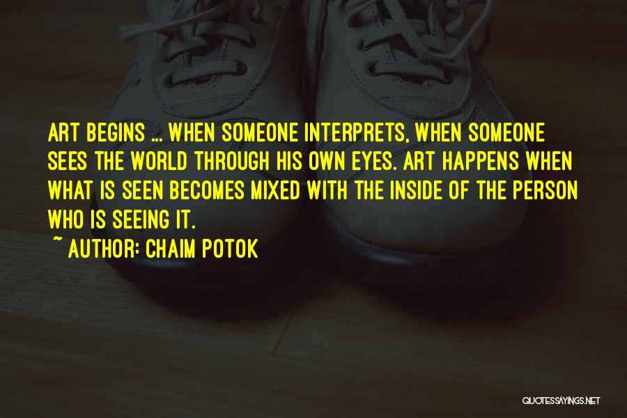 Chaim Potok Quotes: Art Begins ... When Someone Interprets, When Someone Sees The World Through His Own Eyes. Art Happens When What Is