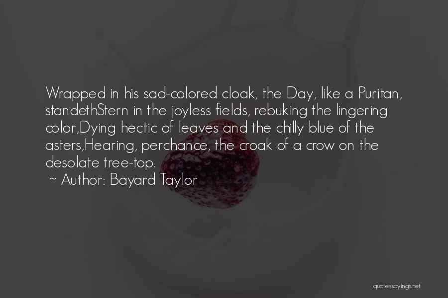 Bayard Taylor Quotes: Wrapped In His Sad-colored Cloak, The Day, Like A Puritan, Standethstern In The Joyless Fields, Rebuking The Lingering Color,dying Hectic