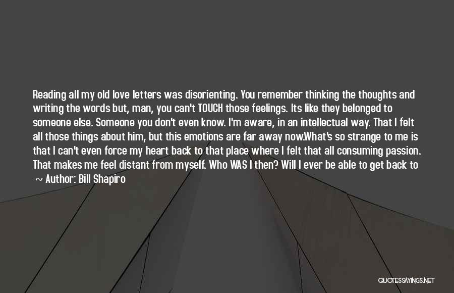 Bill Shapiro Quotes: Reading All My Old Love Letters Was Disorienting. You Remember Thinking The Thoughts And Writing The Words But, Man, You