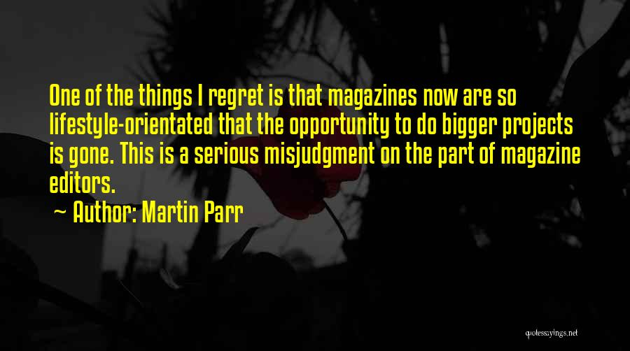 Martin Parr Quotes: One Of The Things I Regret Is That Magazines Now Are So Lifestyle-orientated That The Opportunity To Do Bigger Projects