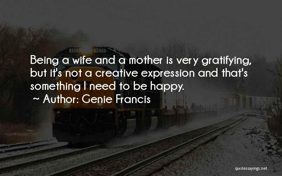 Genie Francis Quotes: Being A Wife And A Mother Is Very Gratifying, But It's Not A Creative Expression And That's Something I Need