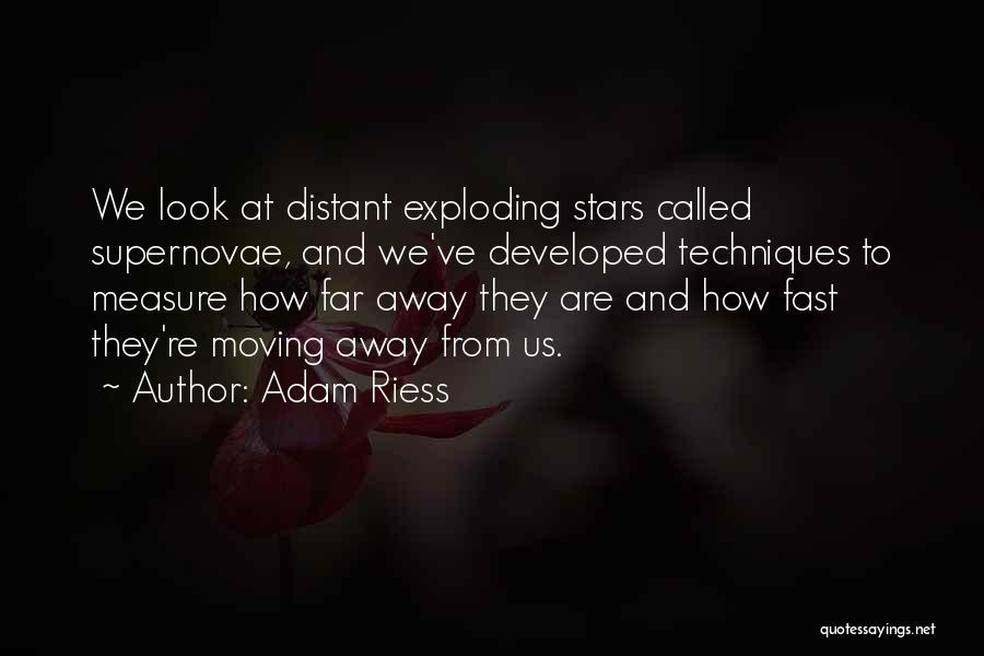 Adam Riess Quotes: We Look At Distant Exploding Stars Called Supernovae, And We've Developed Techniques To Measure How Far Away They Are And