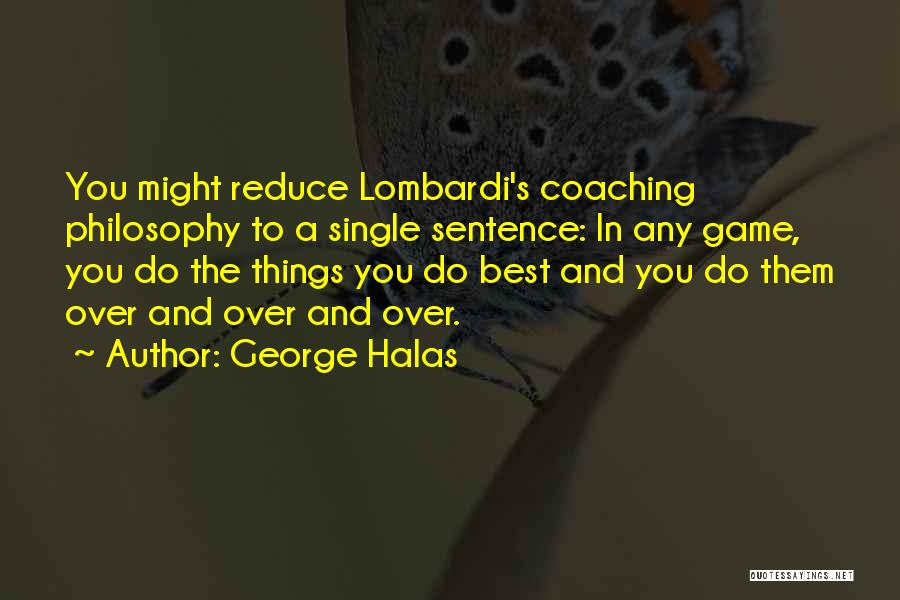 George Halas Quotes: You Might Reduce Lombardi's Coaching Philosophy To A Single Sentence: In Any Game, You Do The Things You Do Best