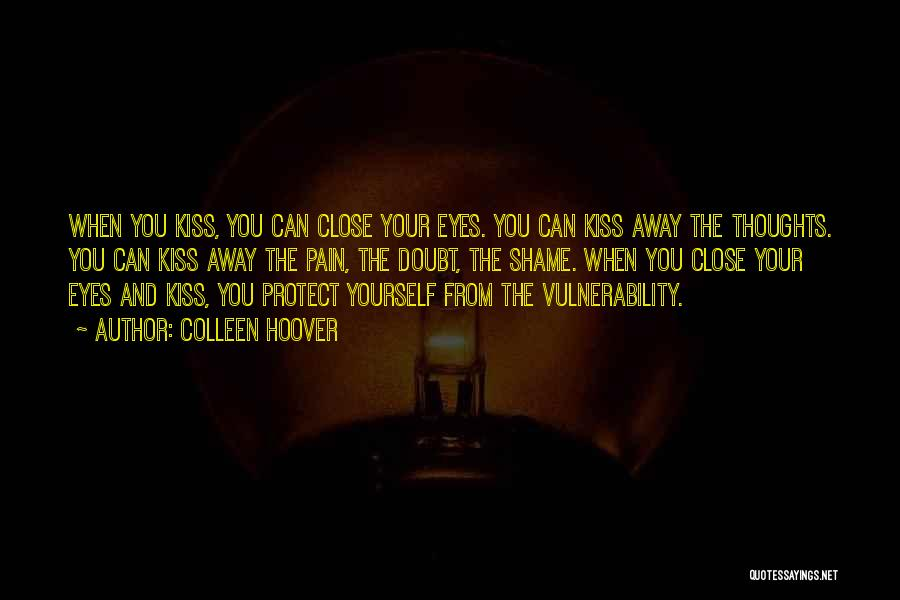Colleen Hoover Quotes: When You Kiss, You Can Close Your Eyes. You Can Kiss Away The Thoughts. You Can Kiss Away The Pain,