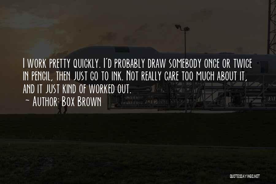 Box Brown Quotes: I Work Pretty Quickly. I'd Probably Draw Somebody Once Or Twice In Pencil, Then Just Go To Ink. Not Really