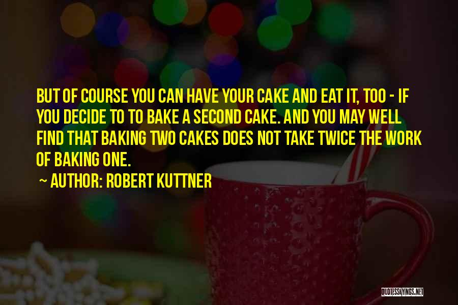 Robert Kuttner Quotes: But Of Course You Can Have Your Cake And Eat It, Too - If You Decide To To Bake A