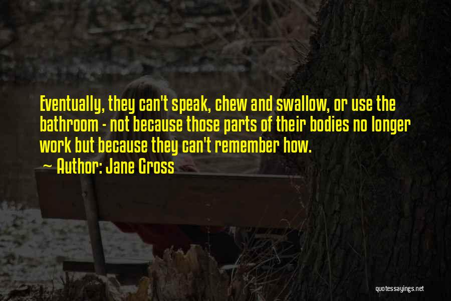 Jane Gross Quotes: Eventually, They Can't Speak, Chew And Swallow, Or Use The Bathroom - Not Because Those Parts Of Their Bodies No