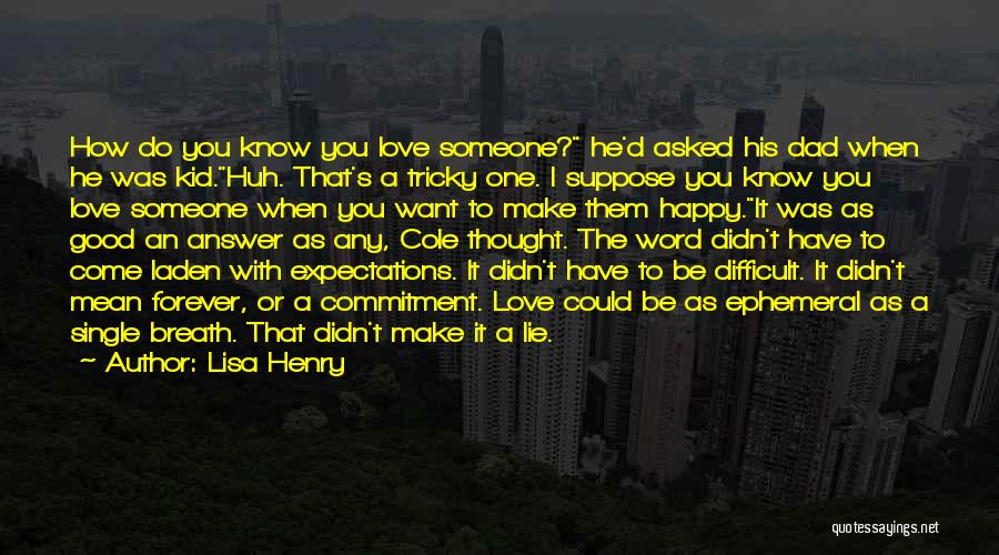 Lisa Henry Quotes: How Do You Know You Love Someone? He'd Asked His Dad When He Was Kid.huh. That's A Tricky One. I