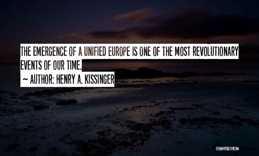 Henry A. Kissinger Quotes: The Emergence Of A Unified Europe Is One Of The Most Revolutionary Events Of Our Time.